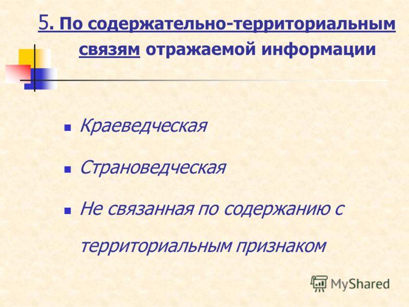 5. По содержательно-территориальным связям отражаемой информации Краеведческая Страноведческая Не связанная по содержанию с территориальным признаком