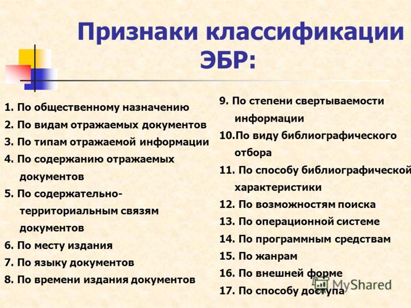 Признаки классификации ЭБР: 1. По общественному назначению 2. По видам отражаемых документов 3. По типам отражаемой информации 4. По содержанию отражаемых документов 5. По содержательно- территориальным связям документов 6. По месту издания 7. По язы