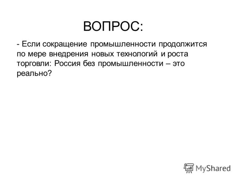 ВОПРОС: - Если сокращение промышленности продолжится по мере внедрения новых технологий и роста торговли: Россия без промышленности – это реально?