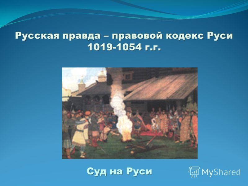 Русская правда – правовой кодекс Руси 1019-1054 г.г. Суд на Руси