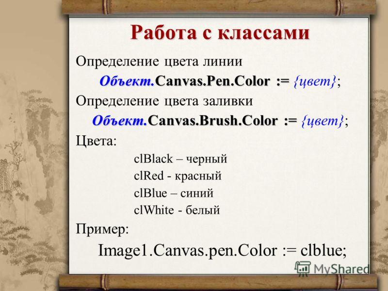 Работа с классами Определение цвета линии Объект.Canvas.Pen.Color := Объект.Canvas.Pen.Color := {цвет}; Определение цвета заливки Объект.Canvas.Brush.Color := Объект.Canvas.Brush.Color := {цвет}; Цвета: clBlack – черный clRed - красный clBlue – синий