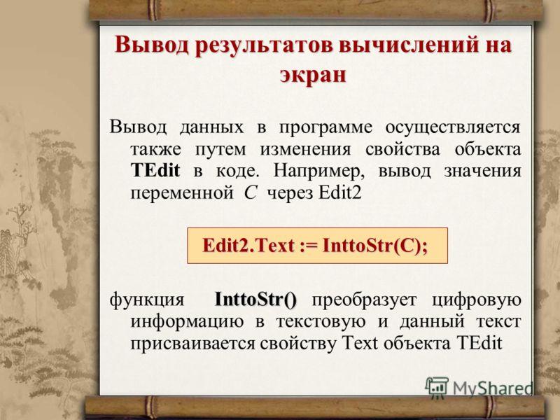 Вывод результатов вычислений на экран Вывод данных в программе осуществляется также путем изменения свойства объекта TEdit в коде. Например, вывод значения переменной С через Edit2 Edit2.Text := InttoStr(С); InttoStr() функция InttoStr() преобразует