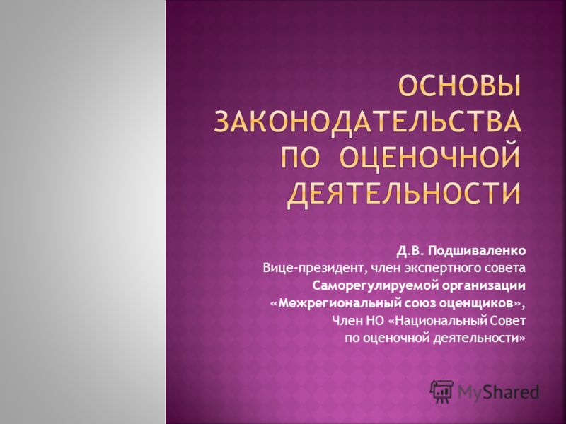 Д.В. Подшиваленко Вице-президент, член экспертного совета Саморегулируемой организации «Межрегиональный союз оценщиков», Член НО «Национальный Совет по оценочной деятельности»