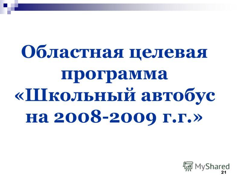 21 Областная целевая программа «Школьный автобус на 2008-2009 г.г.»