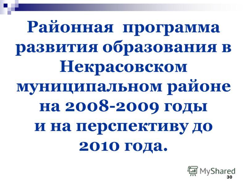 30 Районная программа развития образования в Некрасовском муниципальном районе на 2008-2009 годы и на перспективу до 2010 года.