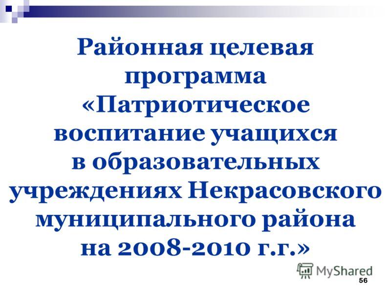 56 Районная целевая программа «Патриотическое воспитание учащихся в образовательных учреждениях Некрасовского муниципального района на 2008-2010 г.г.»