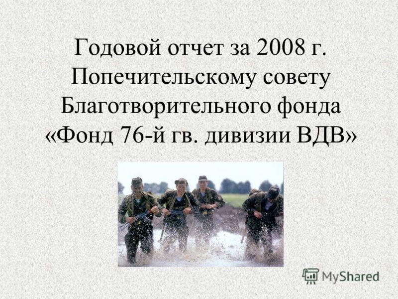Годовой отчет за 2008 г. Попечительскому совету Благотворительного фонда «Фонд 76-й гв. дивизии ВДВ»