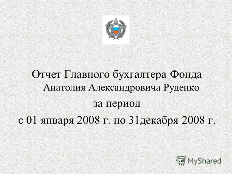 Отчет Главного бухгалтера Фонда Анатолия Александровича Руденко за период с 01 января 2008 г. по 31декабря 2008 г.