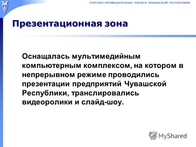 Презентационная зона Оснащалась мультимедийным компьютерным комплексом, на котором в непрерывном режиме проводились презентации предприятий Чувашской Республики, транслировались видеоролики и слайд-шоу.