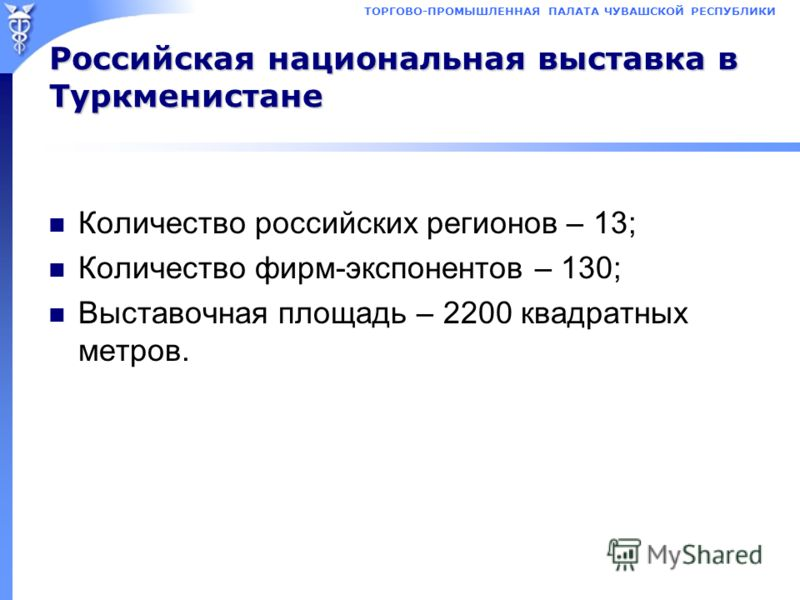 Российская национальная выставка в Туркменистане Количество российских регионов – 13; Количество фирм-экспонентов – 130; Выставочная площадь – 2200 квадратных метров.