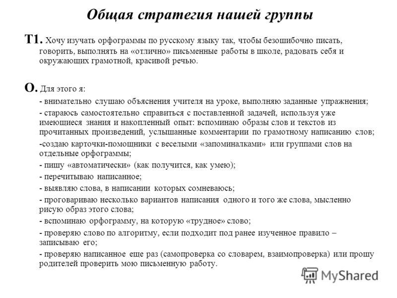 Общая стратегия нашей группы Т1. Хочу изучать орфограммы по русскому языку так, чтобы безошибочно писать, говорить, выполнять на «отлично» письменные работы в школе, радовать себя и окружающих грамотной, красивой речью. О. Для этого я: - внимательно