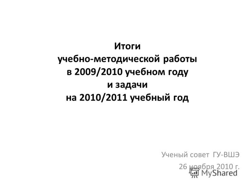 Итоги учебно-методической работы в 2009/2010 учебном году и задачи на 2010/2011 учебный год Ученый совет ГУ-ВШЭ 26 ноября 2010 г.