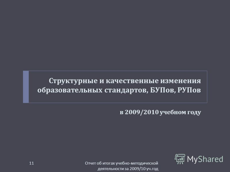 Структурные и качественные изменения образовательных стандартов, БУПов, РУПов в 2009/2010 учебном году Отчет об итогах учебно - методической деятельности за 2009/10 уч. год 11