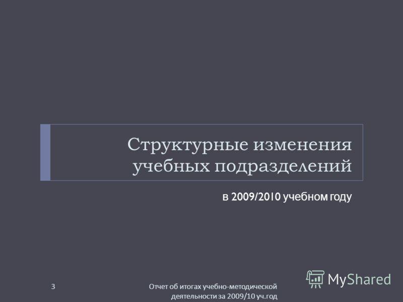 Структурные изменения учебных подразделений в 2009/2010 учебном году Отчет об итогах учебно - методической деятельности за 2009/10 уч. год 3