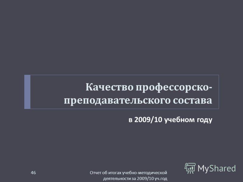 Качество профессорско - преподавательского состава в 2009/10 учебном году Отчет об итогах учебно - методической деятельности за 2009/10 уч. год 46