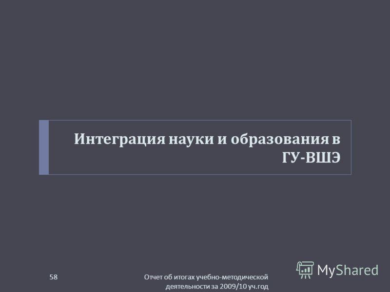 Интеграция науки и образования в ГУ - ВШЭ Отчет об итогах учебно - методической деятельности за 2009/10 уч. год 58