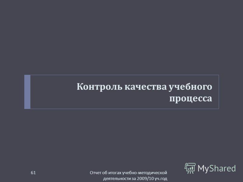 Контроль качества учебного процесса Отчет об итогах учебно - методической деятельности за 2009/10 уч. год 61