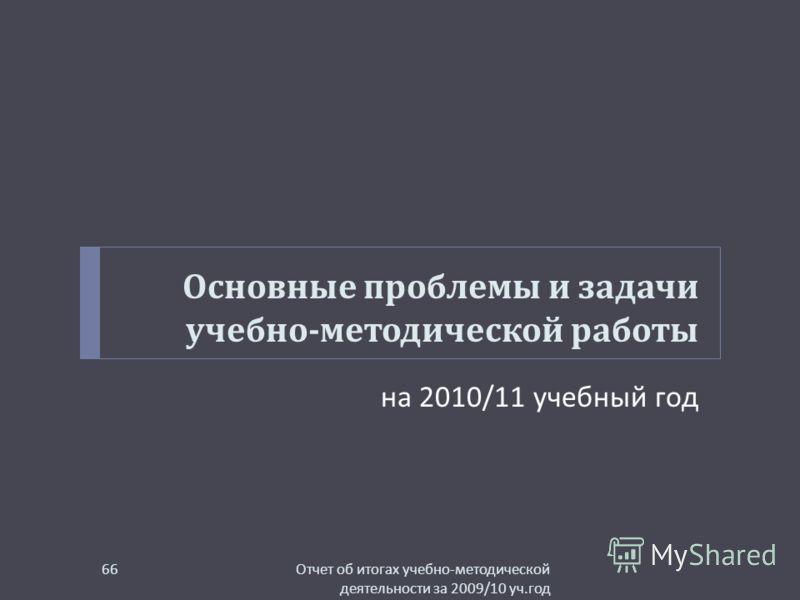 Основные проблемы и задачи учебно - методической работы на 2010/11 учебный год Отчет об итогах учебно - методической деятельности за 2009/10 уч. год 66