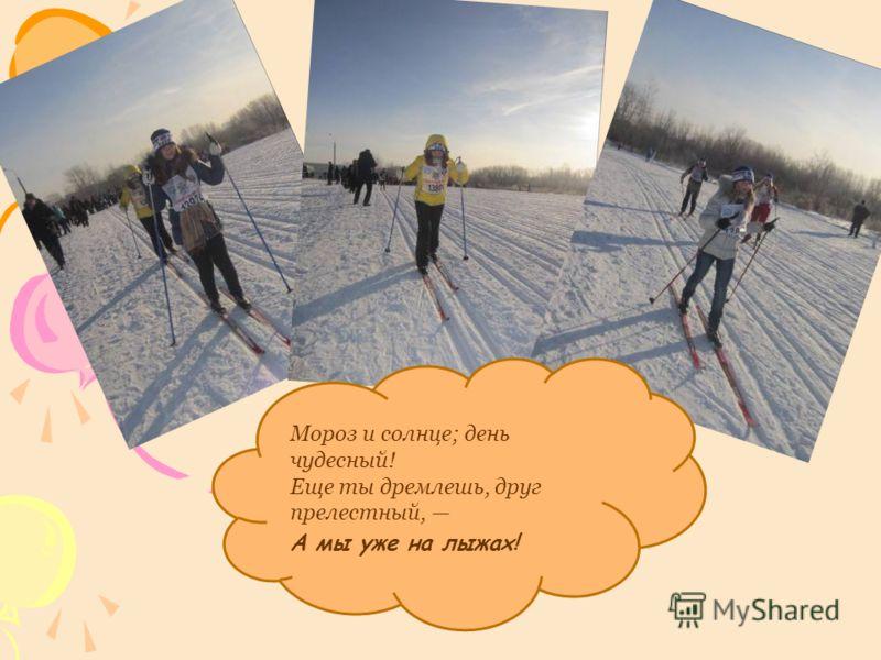 Мороз и солнце; день чудесный! Еще ты дремлешь, друг прелестный, А мы уже на лыжах!