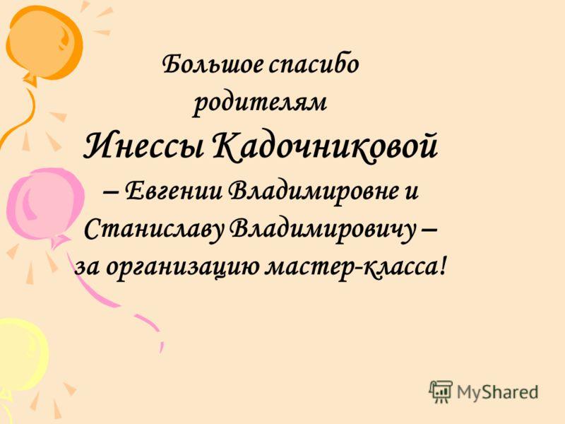 Большое спасибо родителям Инессы Кадочниковой – Евгении Владимировне и Станиславу Владимировичу – за организацию мастер-класса!