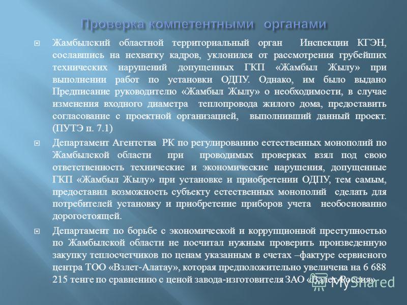 Жамбылский областной территориальный орган Инспекции КГЭН, сославшись на нехватку кадров, уклонился от рассмотрения грубейших технических нарушений допущенных ГКП « Жамбыл Жылу » при выполнении работ по установки ОДПУ. Однако, им было выдано Предписа
