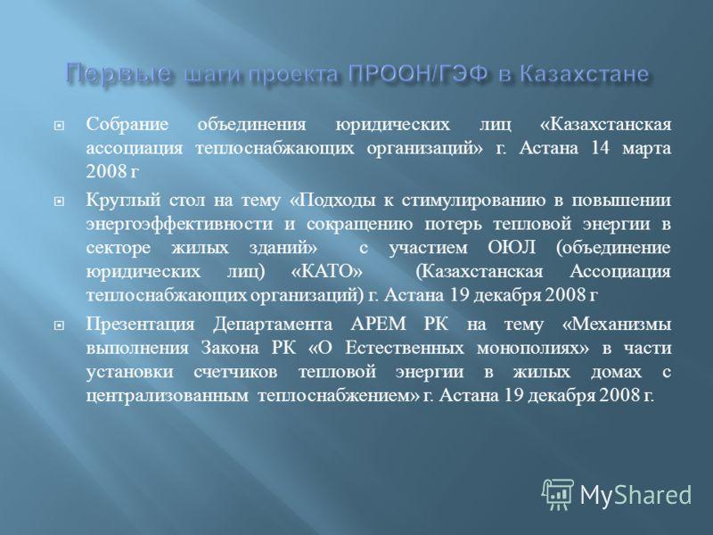 Собрание объединения юридических лиц « Казахстанская ассоциация теплоснабжающих организаций » г. Астана 14 марта 2008 г Круглый стол на тему « Подходы к стимулированию в повышении энергоэффективности и сокращению потерь тепловой энергии в секторе жил
