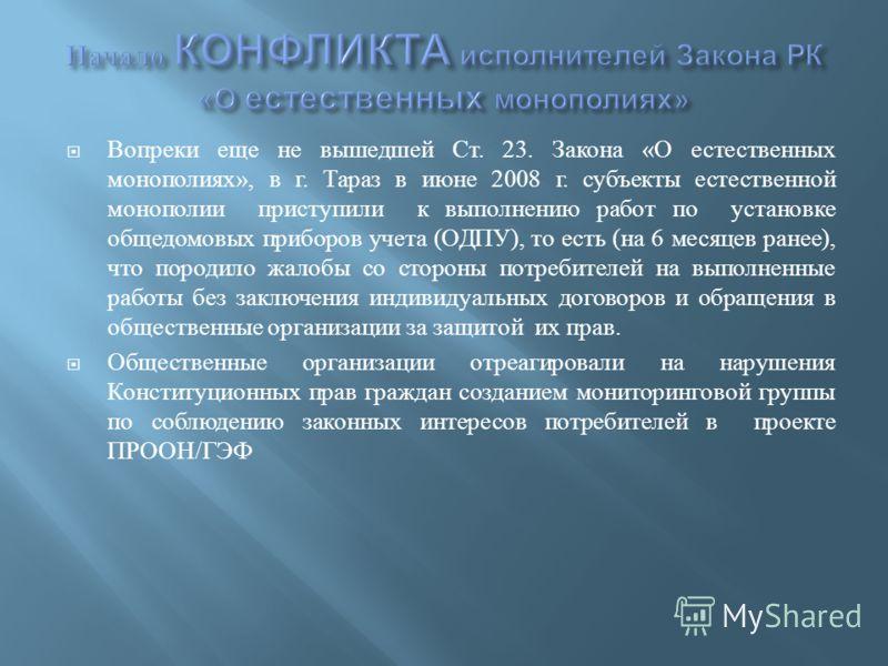 Вопреки еще не вышедшей Ст. 23. Закона « О естественных монополиях », в г. Тараз в июне 2008 г. субъекты естественной монополии приступили к выполнению работ по установке общедомовых приборов учета ( ОДПУ ), то есть ( на 6 месяцев ранее ), что породи