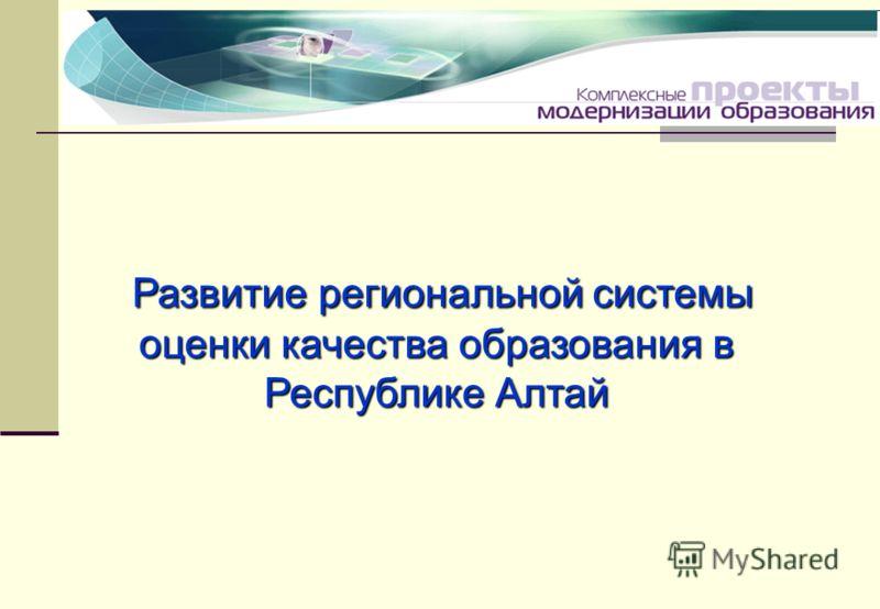 Развитие региональной системы оценки качества образования в Республике Алтай Развитие региональной системы оценки качества образования в Республике Алтай
