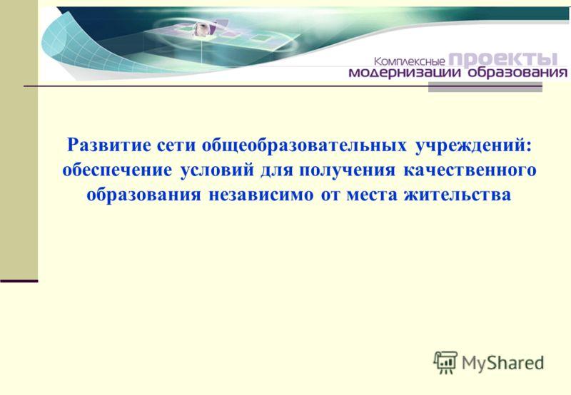 Развитие сети общеобразовательных учреждений: обеспечение условий для получения качественного образования независимо от места жительства