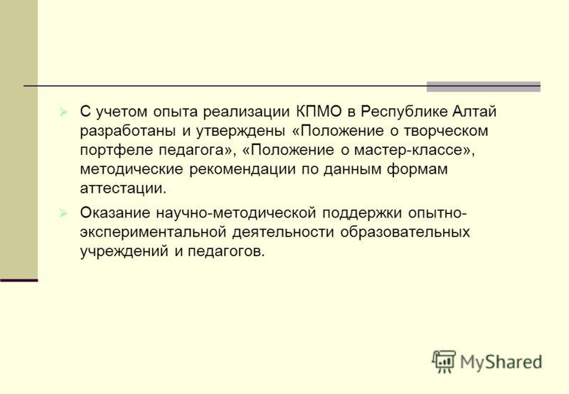 С учетом опыта реализации КПМО в Республике Алтай разработаны и утверждены «Положение о творческом портфеле педагога», «Положение о мастер-классе», методические рекомендации по данным формам аттестации. Оказание научно-методической поддержки опытно-