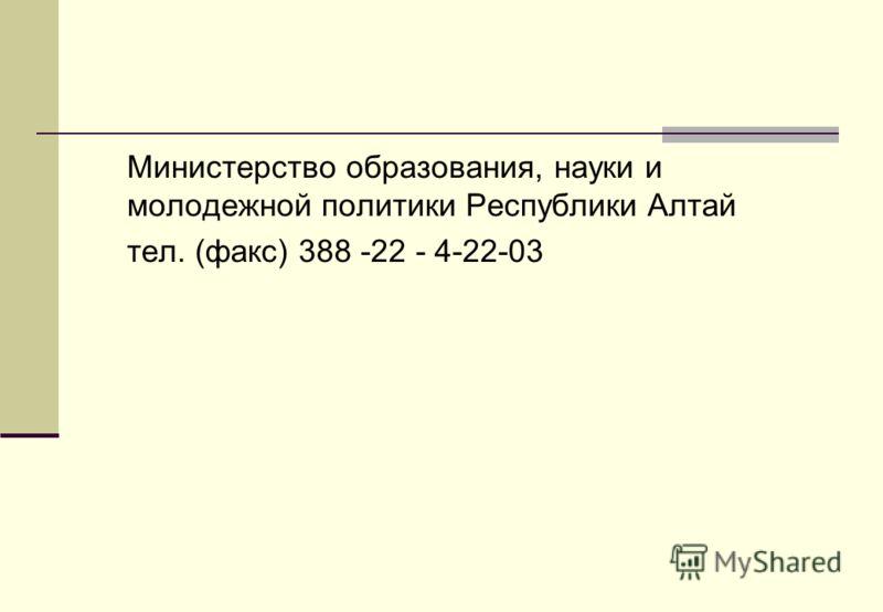 Министерство образования, науки и молодежной политики Республики Алтай тел. (факс) 388 -22 - 4-22-03