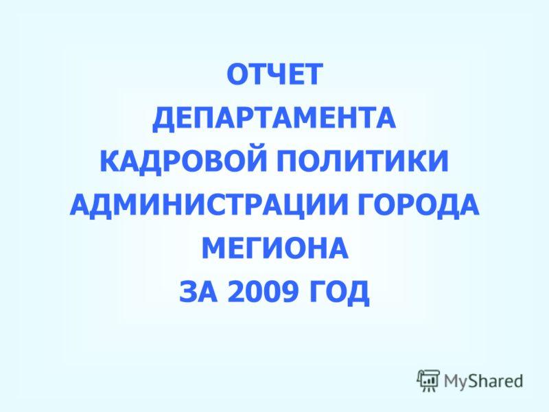 ОТЧЕТ ДЕПАРТАМЕНТА КАДРОВОЙ ПОЛИТИКИ АДМИНИСТРАЦИИ ГОРОДА МЕГИОНА ЗА 2009 ГОД