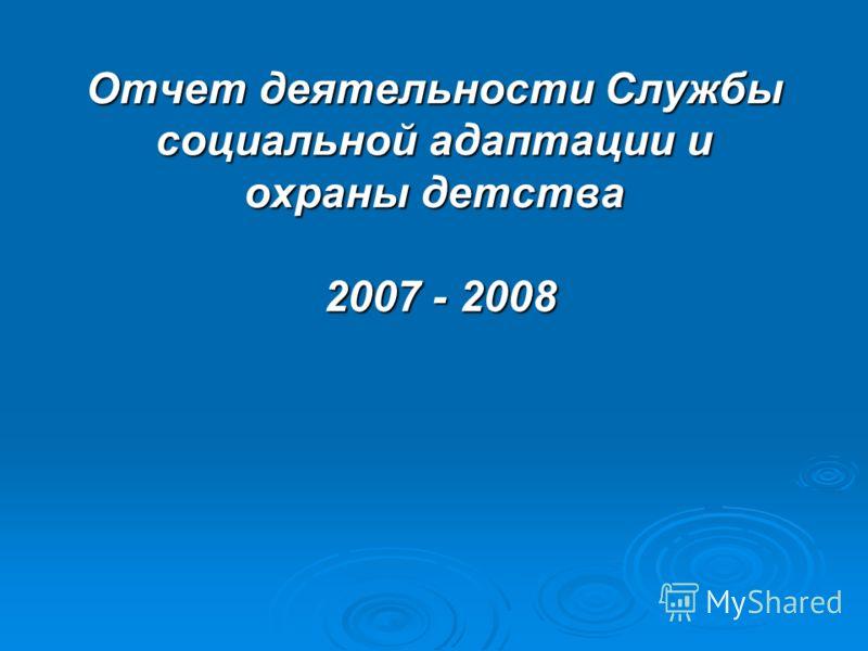 Отчет деятельности Службы социальной адаптации и охраны детства 2007 - 2008