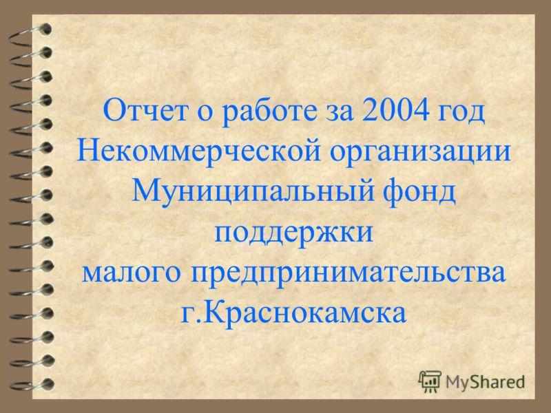 Отчет о работе за 2004 год Некоммерческой организации Муниципальный фонд поддержки малого предпринимательства г.Краснокамска