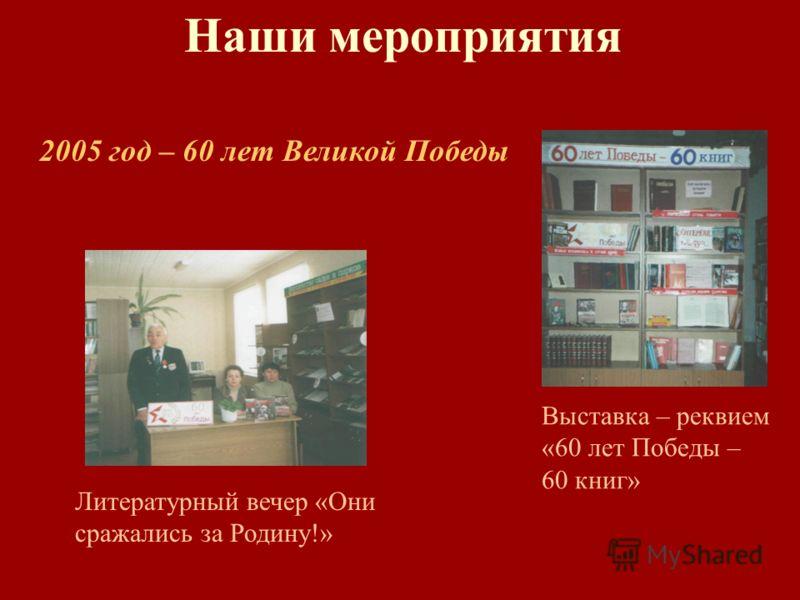 Наши мероприятия 2005 год – 60 лет Великой Победы Литературный вечер «Они сражались за Родину!» Выставка – реквием «60 лет Победы – 60 книг»