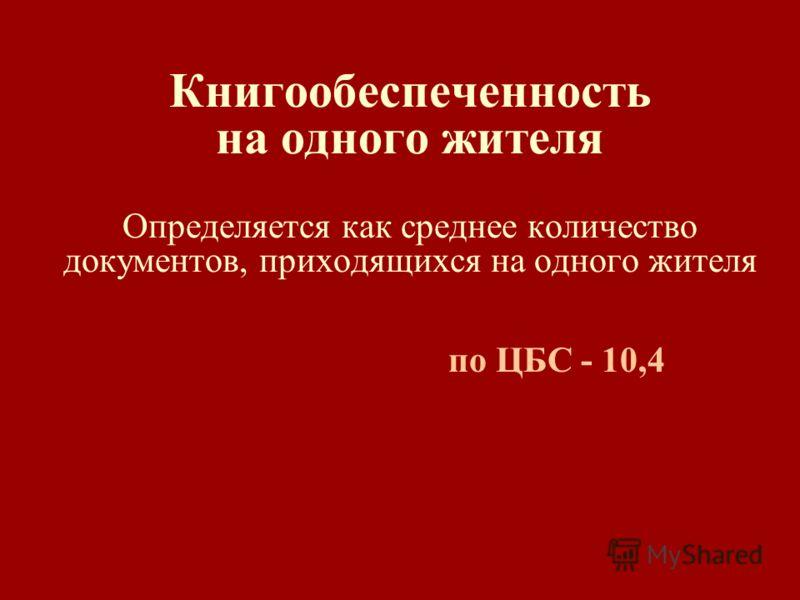 Книгообеспеченность на одного жителя Определяется как среднее количество документов, приходящихся на одного жителя по ЦБС - 10,4