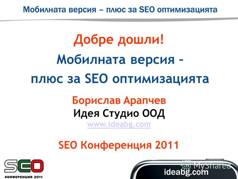 Добре дошли! Мобилната версия – плюс за SEO оптимизацията Борислав Арапчев Идея Студио ООД www.ideabg.com SEO Конференция 2011