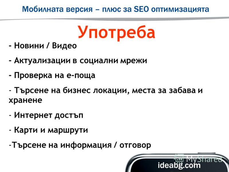 Употреба - Новини / Видео - Актуализации в социални мрежи - Проверка на е-поща - Търсене на бизнес локации, места за забава и хранене - Интернет достъп - Карти и маршрути -Търсене на информация / отговор