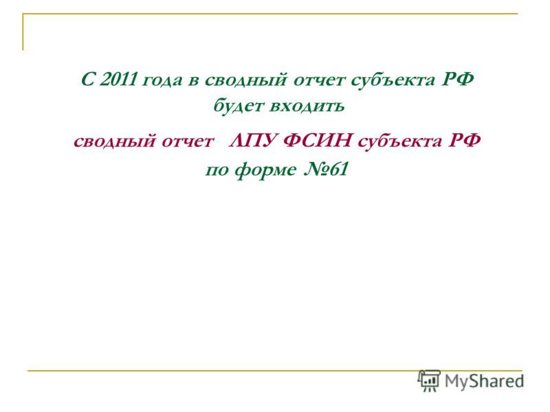 С 2011 года в сводный отчет субъекта РФ будет входить сводный отчет ЛПУ ФСИН субъекта РФ по форме 61