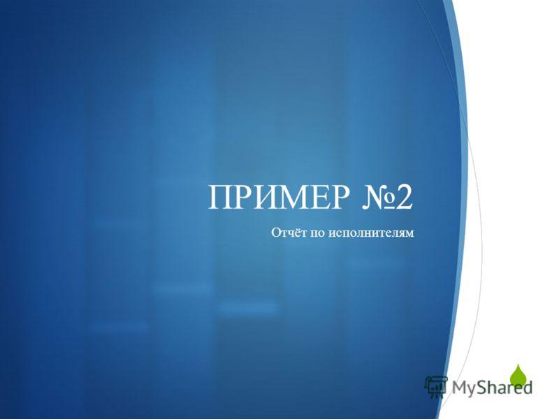 ПРИМЕР 2 Отчёт по исполнителям