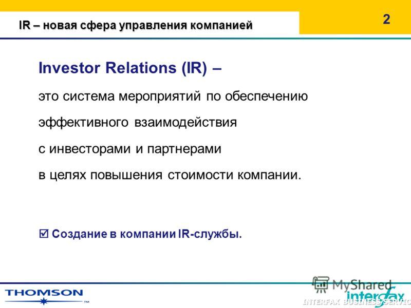 2 Investor Relations (IR) – это система мероприятий по обеспечению эффективного взаимодействия с инвесторами и партнерами в целях повышения стоимости компании. Создание в компании IR-службы. IR – новая сфера управления компанией