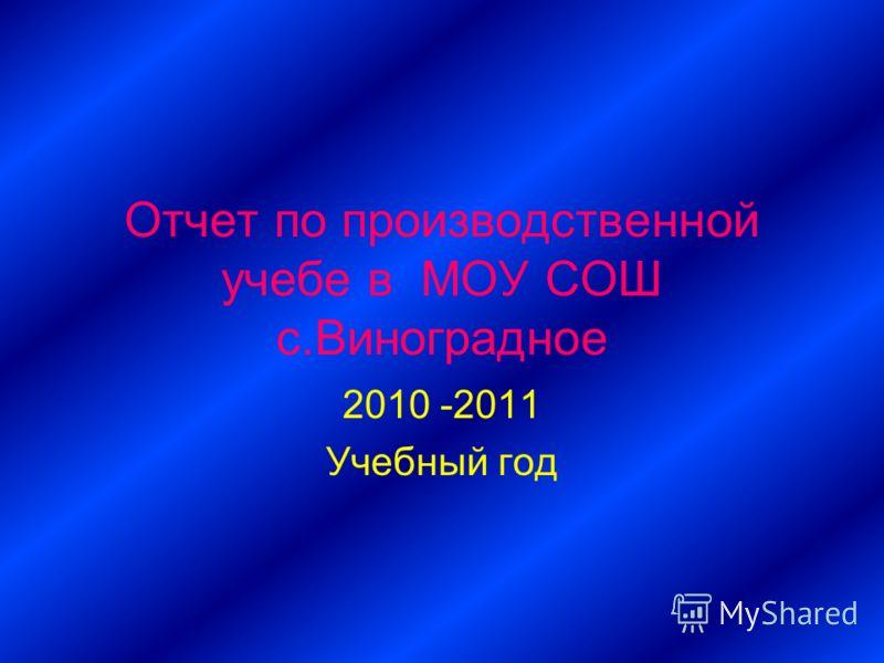 Отчет по производственной учебе в МОУ СОШ с.Виноградное 2010 -2011 Учебный год