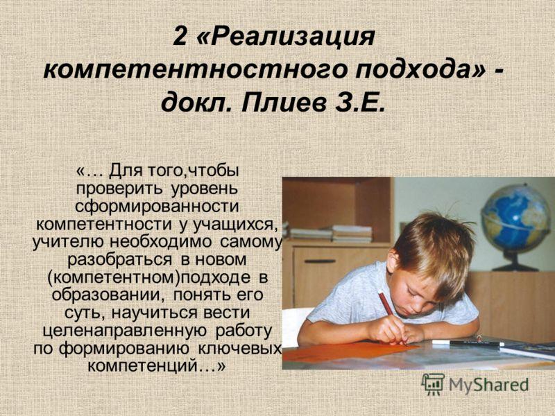2 «Реализация компетентностного подхода» - докл. Плиев З.Е. «… Для того,чтобы проверить уровень сформированности компетентности у учащихся, учителю необходимо самому разобраться в новом (компетентном)подходе в образовании, понять его суть, научиться