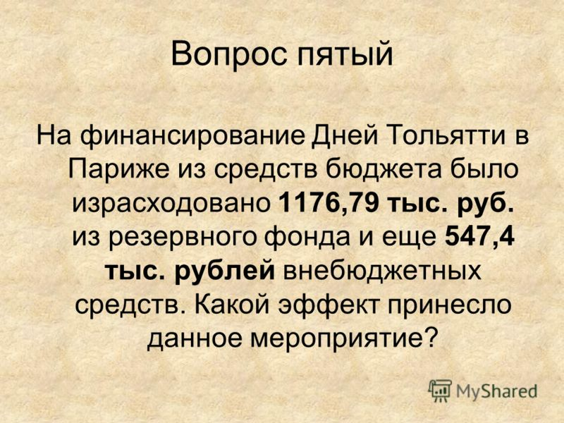 Вопрос пятый На финансирование Дней Тольятти в Париже из средств бюджета было израсходовано 1176,79 тыс. руб. из резервного фонда и еще 547,4 тыс. рублей внебюджетных средств. Какой эффект принесло данное мероприятие?