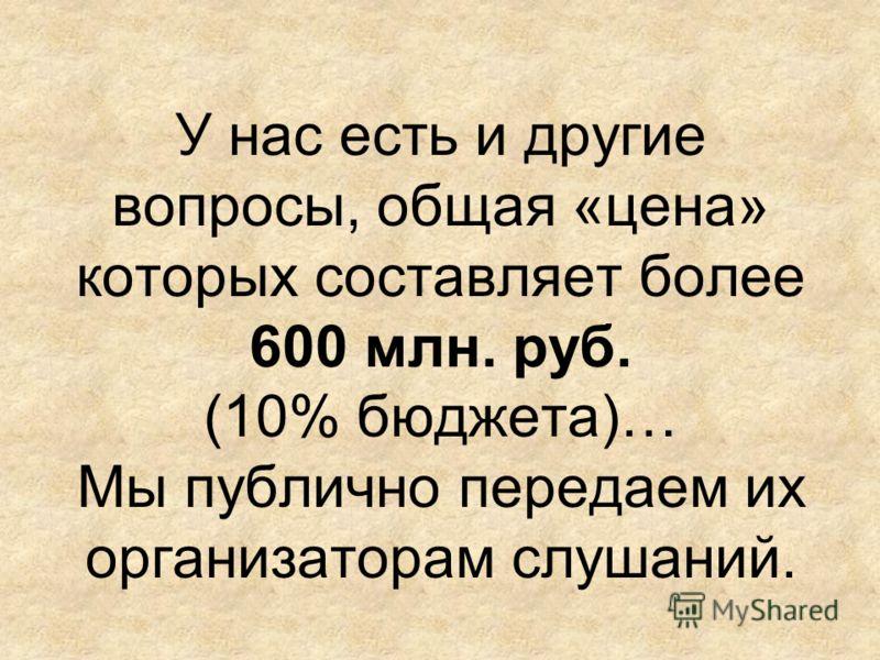 У нас есть и другие вопросы, общая «цена» которых составляет более 600 млн. руб. (10% бюджета)… Мы публично передаем их организаторам слушаний.