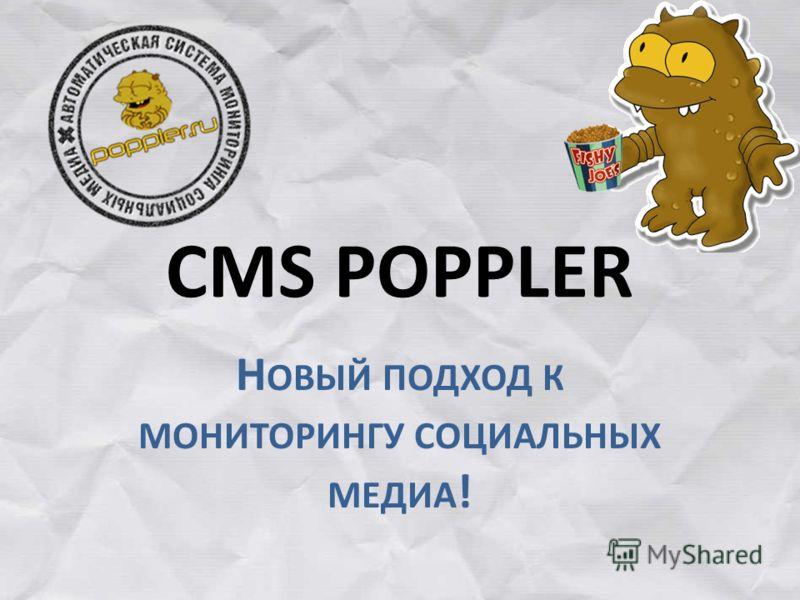 CMS POPPLER Н ОВЫЙ ПОДХОД К МОНИТОРИНГУ СОЦИАЛЬНЫХ МЕДИА !