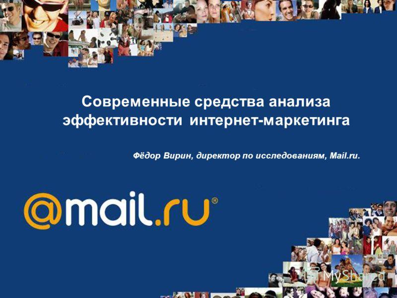 Современные средства анализа эффективности интернет-маркетинга Фёдор Вирин, директор по исследованиям, Mail.ru.