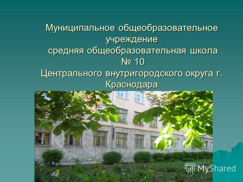 Муниципальное общеобразовательное учреждение средняя общеобразовательная школа 10 Центрального внутригородского округа г. Краснодара
