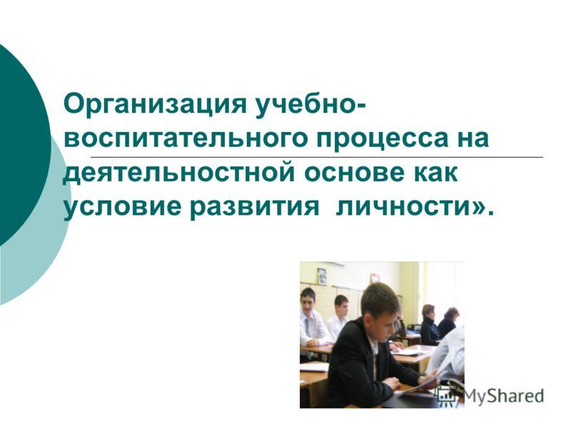 Организация учебно- воспитательного процесса на деятельностной основе как условие развития личности».