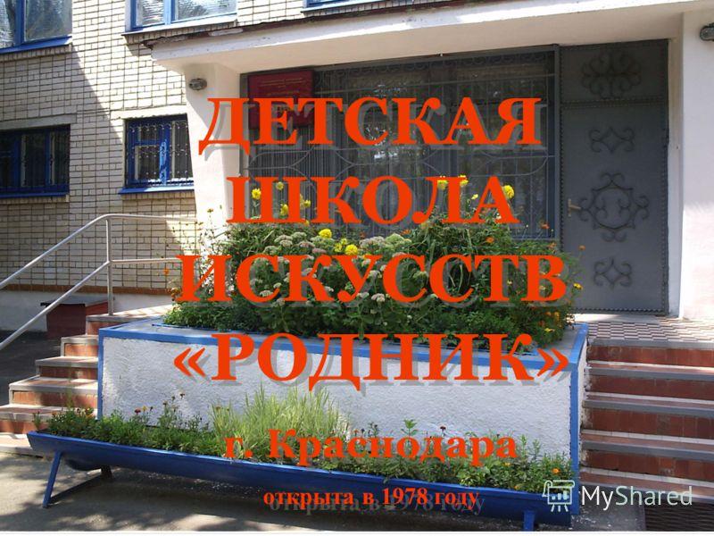 ДЕТСКАЯ ШКОЛА ИСКУССТВ «РОДНИК» г. Краснодара открыта в 1978 году ДЕТСКАЯ ШКОЛА ИСКУССТВ «РОДНИК» г. Краснодара открыта в 1978 году